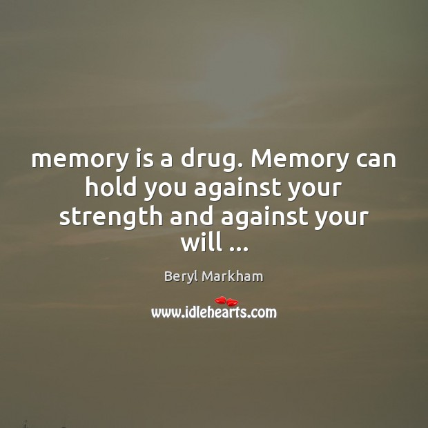 Memory is a drug. Memory can hold you against your strength and against your will … Beryl Markham Picture Quote