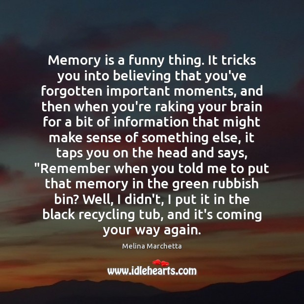 Memory is a funny thing. It tricks you into believing that you've Melina Marchetta Picture Quote