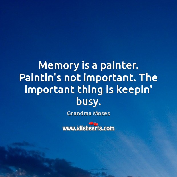 Memory is a painter. Paintin's not important. The important thing is keepin' busy. Grandma Moses Picture Quote