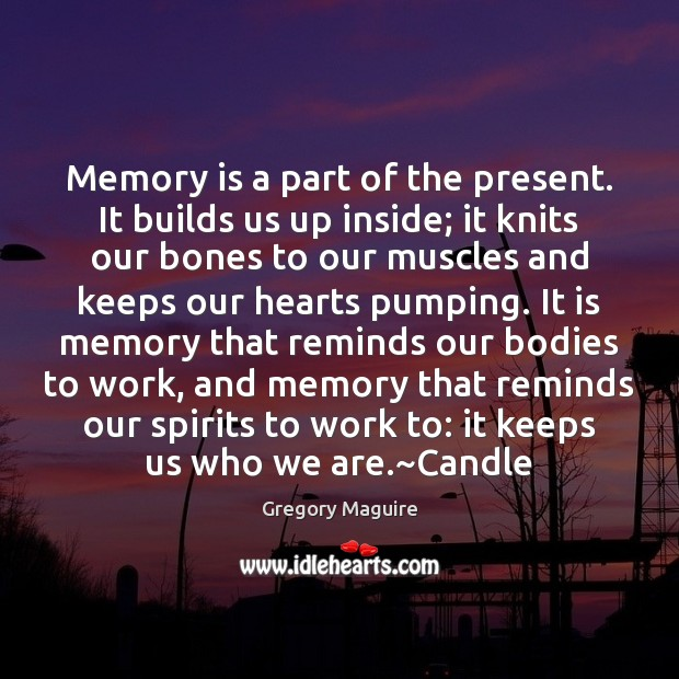 Memory is a part of the present. It builds us up inside; Image
