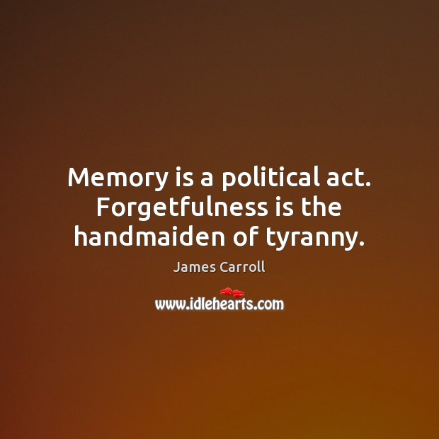 Memory is a political act. Forgetfulness is the handmaiden of tyranny. Image