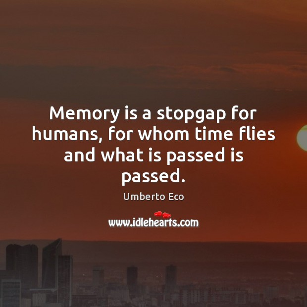 Memory is a stopgap for humans, for whom time flies and what is passed is passed. Image