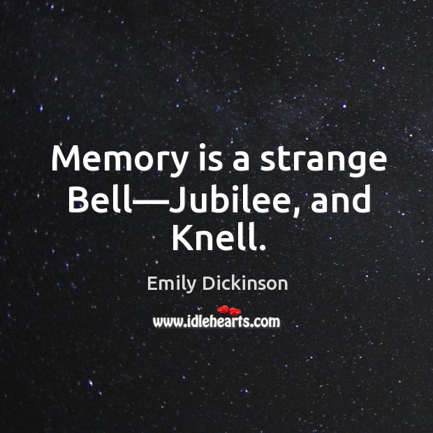 Memory is a strange Bell—Jubilee, and Knell. Image