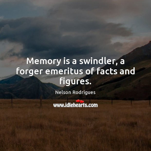 Image, Memory is a swindler, a forger emeritus of facts and figures.