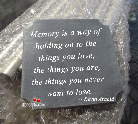 Memory Is A Way Of Holding On To The Things We Love