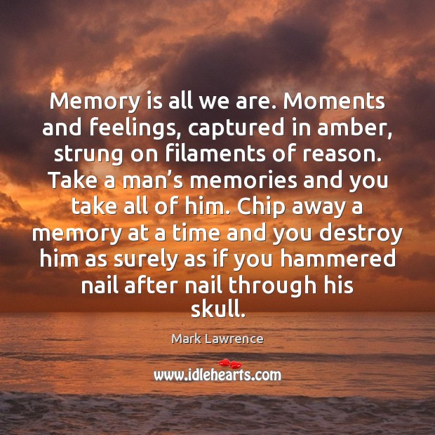 Mark Lawrence Picture Quote image saying: Memory is all we are. Moments and feelings, captured in amber, strung