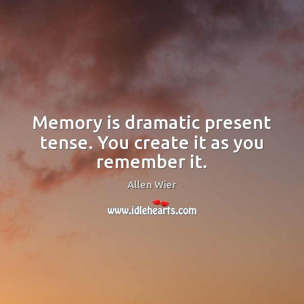Image, Memory is dramatic present tense. You create it as you remember it.