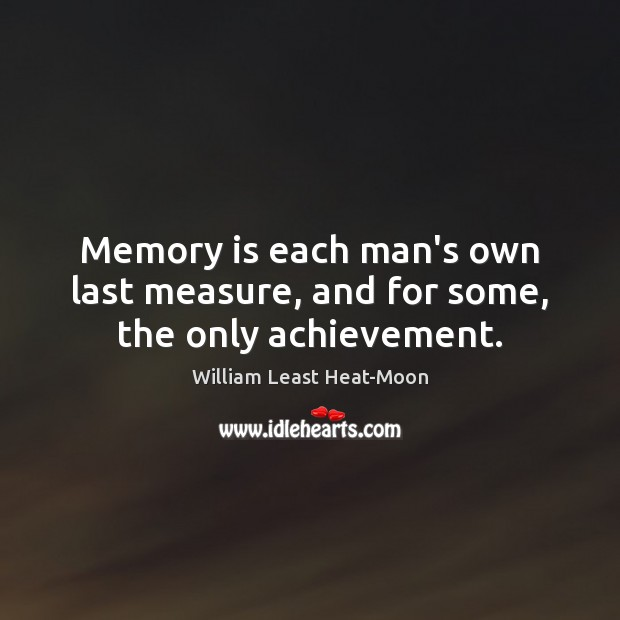 Memory is each man's own last measure, and for some, the only achievement. William Least Heat-Moon Picture Quote
