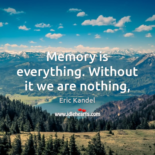Memory is everything. Without it we are nothing, Eric Kandel Picture Quote