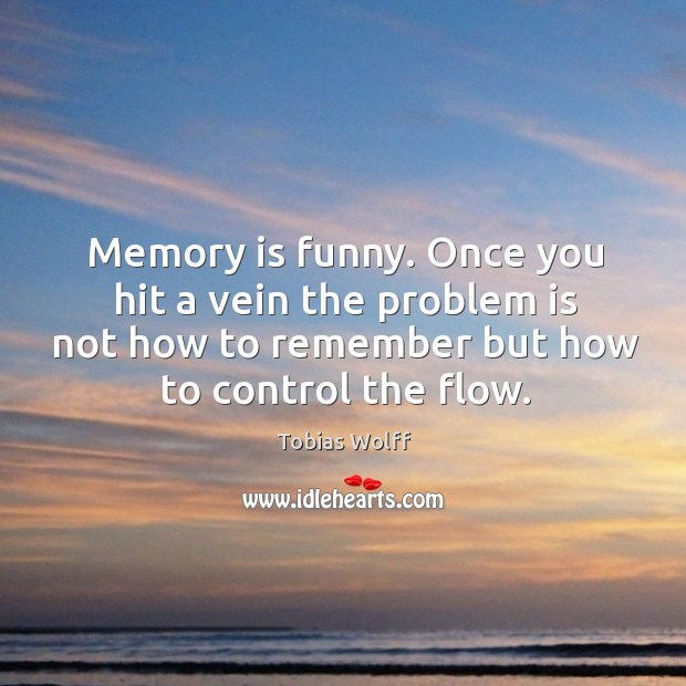 Memory is funny. Once you hit a vein the problem is not how to remember but how to control the flow. Image