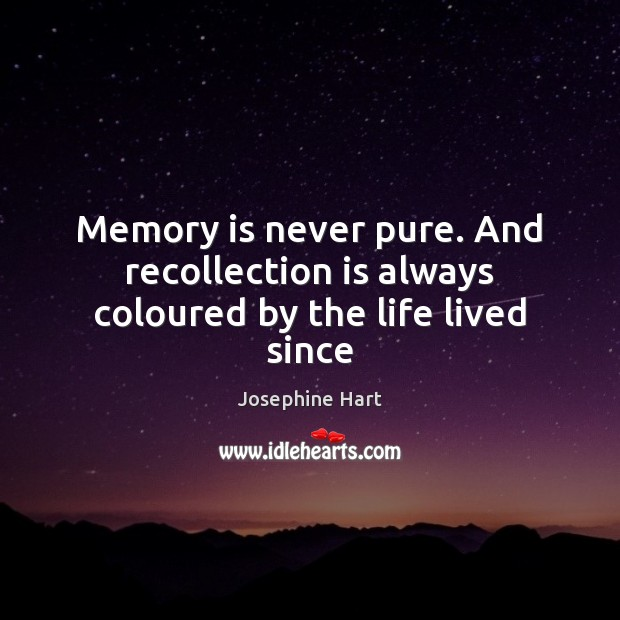 Memory is never pure. And recollection is always coloured by the life lived since Josephine Hart Picture Quote