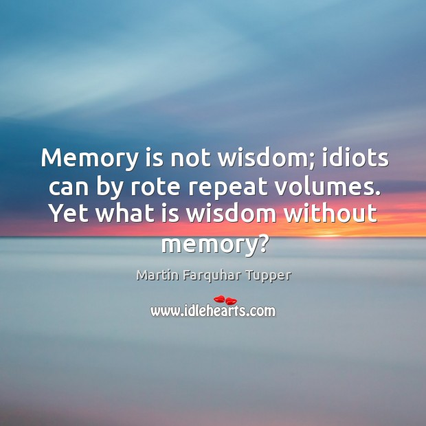 Memory is not wisdom; idiots can by rote repeat volumes. Yet what is wisdom without memory? Image