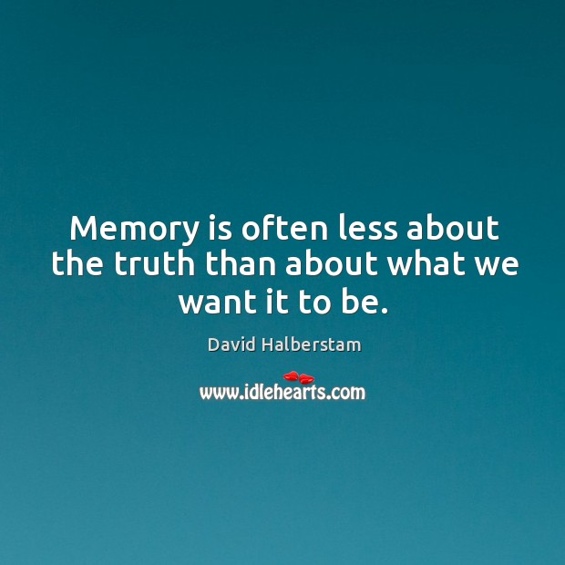 Memory is often less about the truth than about what we want it to be. David Halberstam Picture Quote