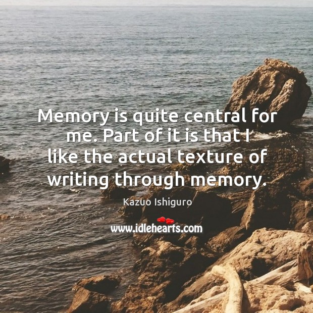 Memory is quite central for me  Part of it is that I like the actual