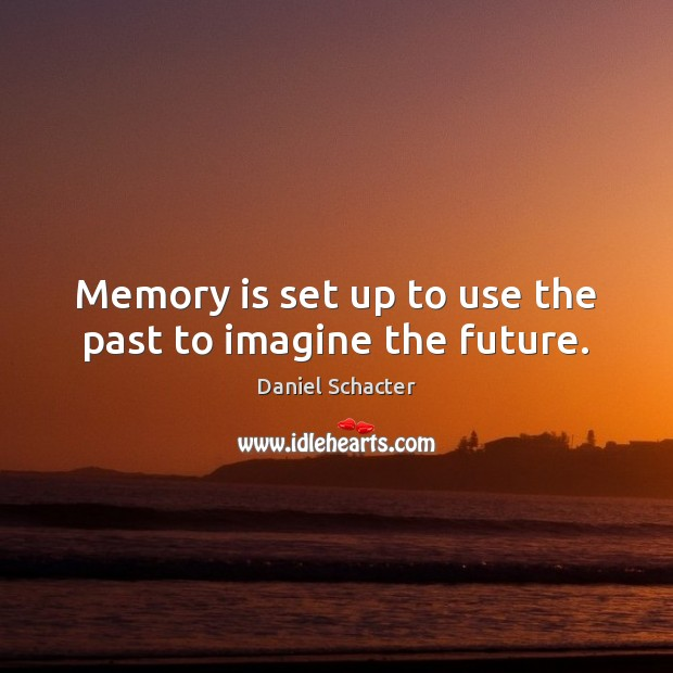 Memory is set up to use the past to imagine the future. Daniel Schacter Picture Quote