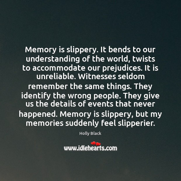 Memory is slippery. It bends to our understanding of the world, twists Image