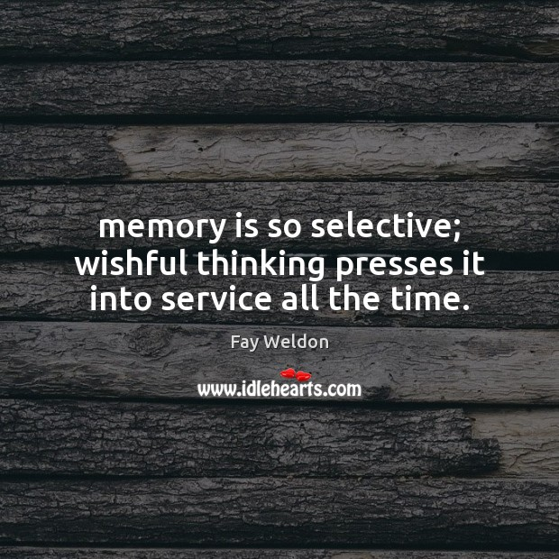 Selective Memory Quotes: Fay Weldon Quote: Memory Is So Selective; Wishful Thinking
