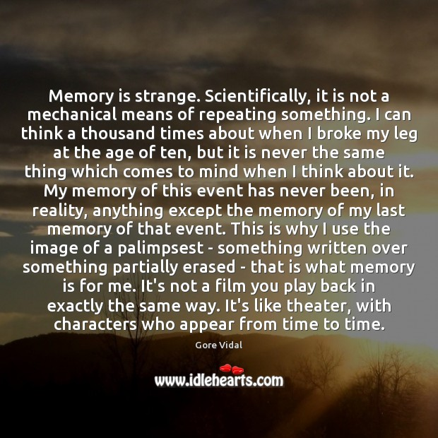 Memory is strange. Scientifically, it is not a mechanical means of repeating Image
