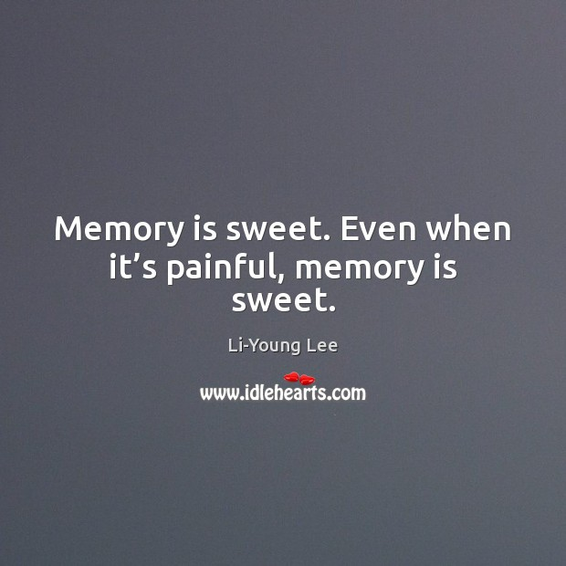 Memory is sweet. Even when it's painful, memory is sweet. Image