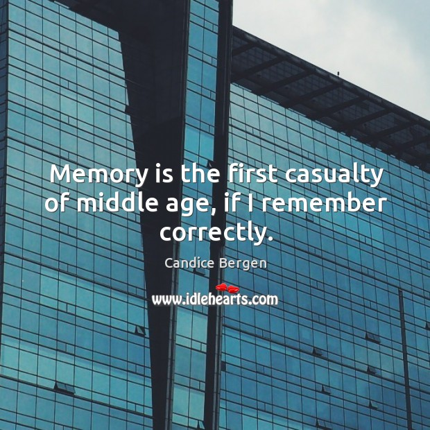 Image, Memory is the first casualty of middle age, if I remember correctly.