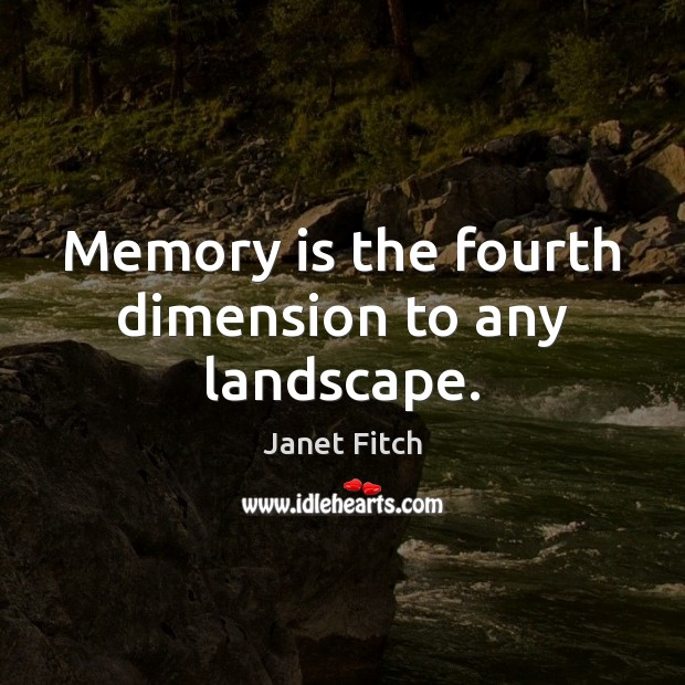 Memory is the fourth dimension to any landscape. Janet Fitch Picture Quote