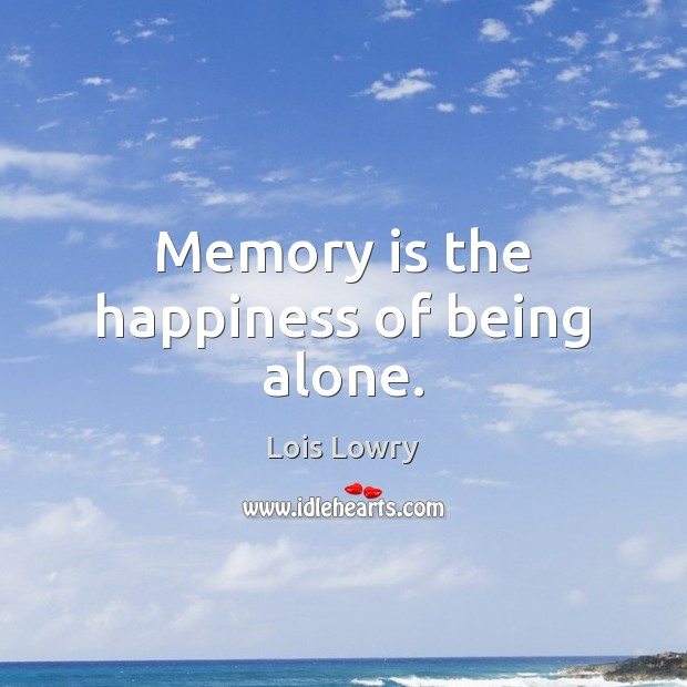 Memory is the happiness of being alone. Lois Lowry Picture Quote