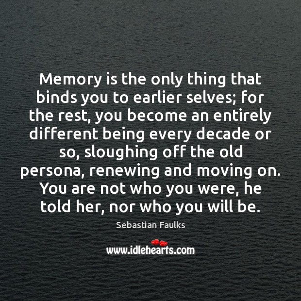 Image, Memory is the only thing that binds you to earlier selves; for