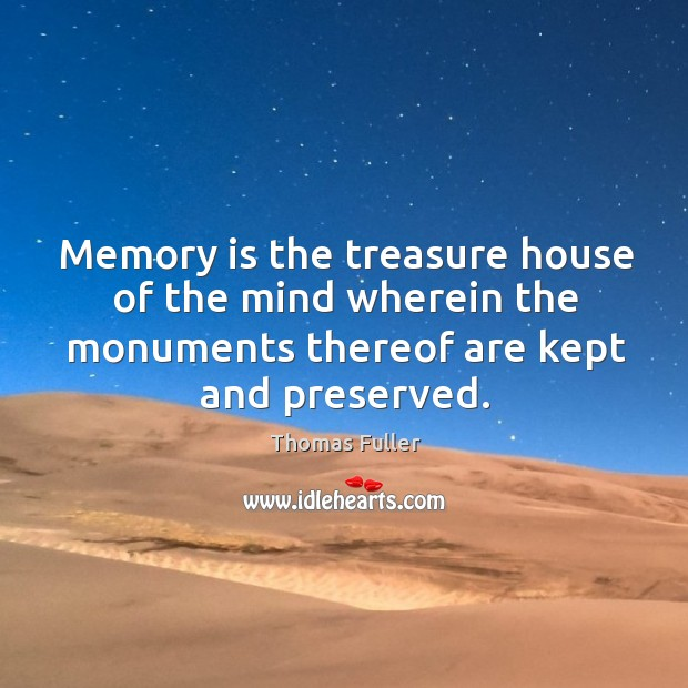 Memory is the treasure house of the mind wherein the monuments thereof are kept and preserved. Thomas Fuller Picture Quote