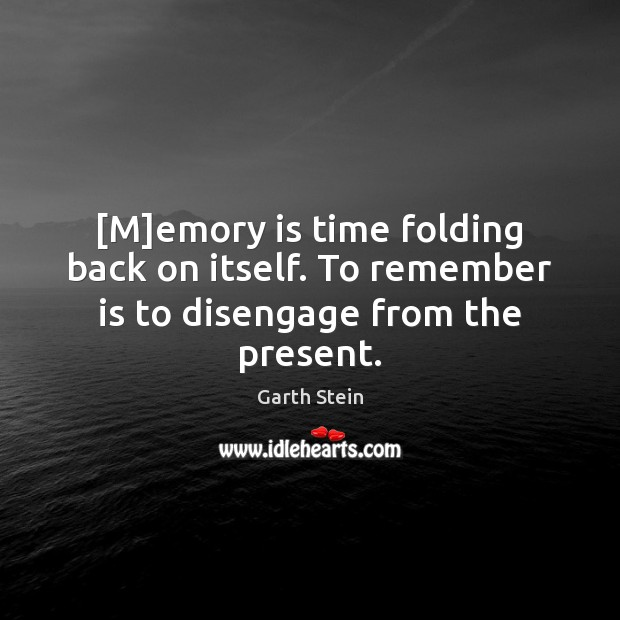 [M]emory is time folding back on itself. To remember is to disengage from the present. Garth Stein Picture Quote