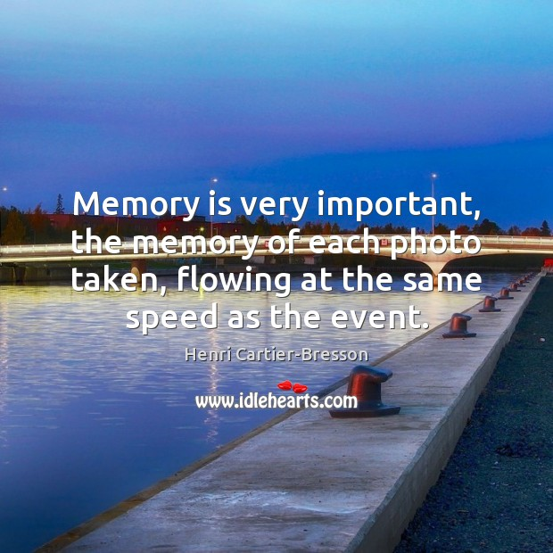 Memory is very important, the memory of each photo taken, flowing at Henri Cartier-Bresson Picture Quote