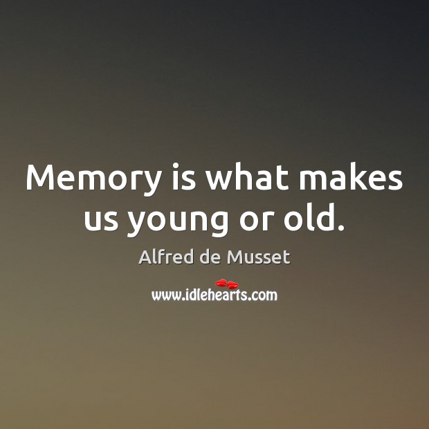 Image, Memory is what makes us young or old.