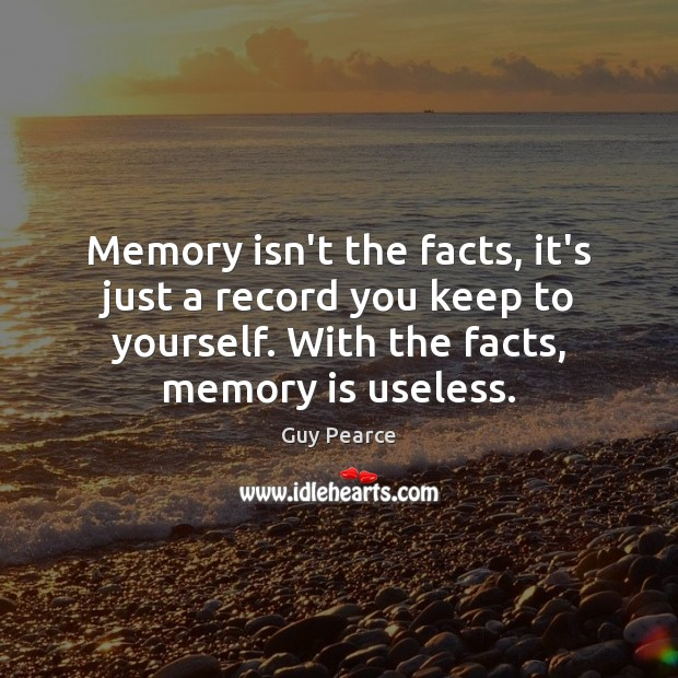 Image, Memory isn't the facts, it's just a record you keep to yourself.