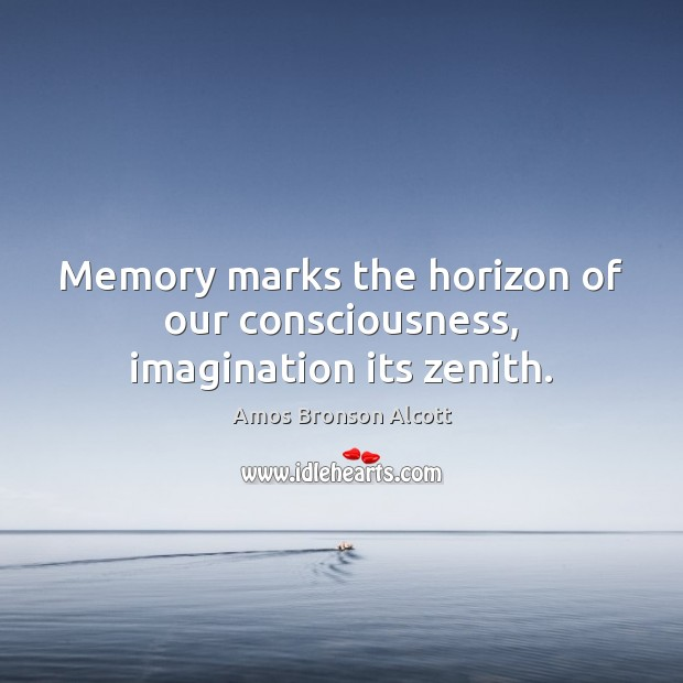 Image, Memory marks the horizon of our consciousness, imagination its zenith.