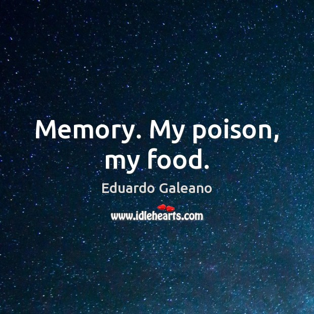Memory. My poison, my food. Eduardo Galeano Picture Quote