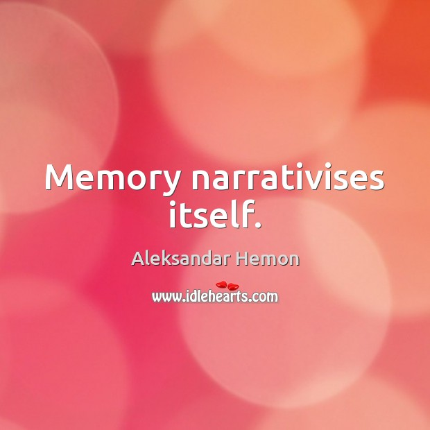 Image, Memory narrativises itself.