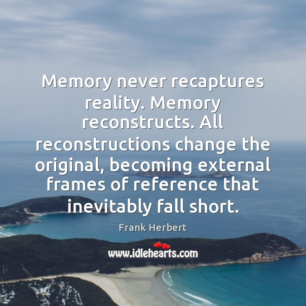 Memory never recaptures reality. Memory reconstructs. All reconstructions change the original, becoming Image