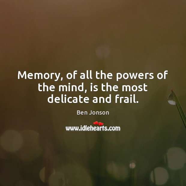 Image, Memory, of all the powers of the mind, is the most delicate and frail.