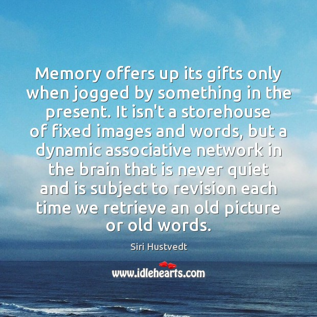 Memory offers up its gifts only when jogged by something in the Siri Hustvedt Picture Quote