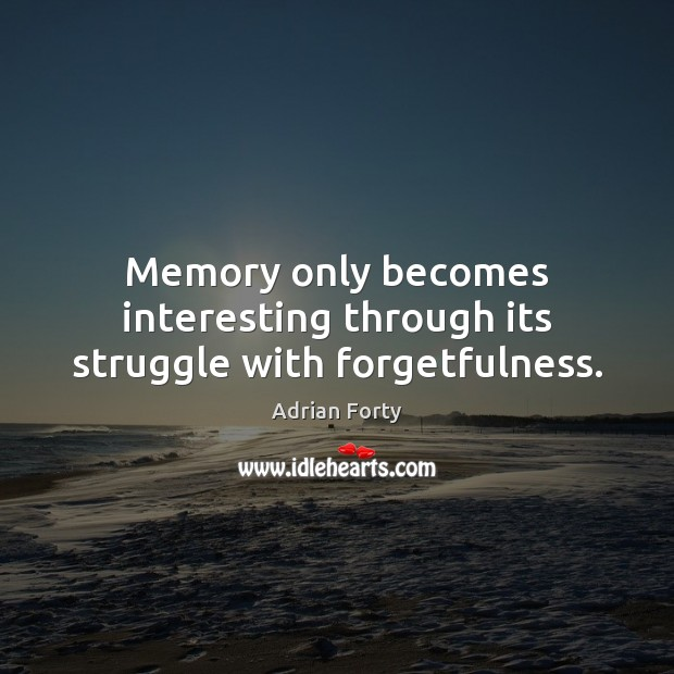 Image, Memory only becomes interesting through its struggle with forgetfulness.