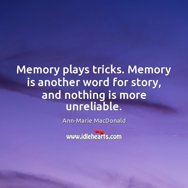 Image, Memory plays tricks. Memory is another word for story, and nothing is more unreliable.