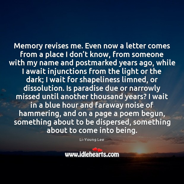 Image, Memory revises me. Even now a letter comes from a place I
