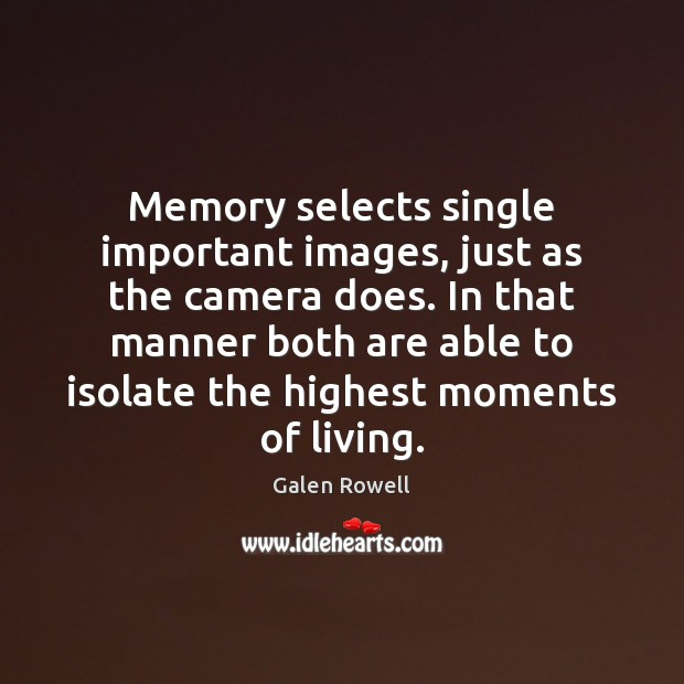 Memory selects single important images, just as the camera does. In that Galen Rowell Picture Quote
