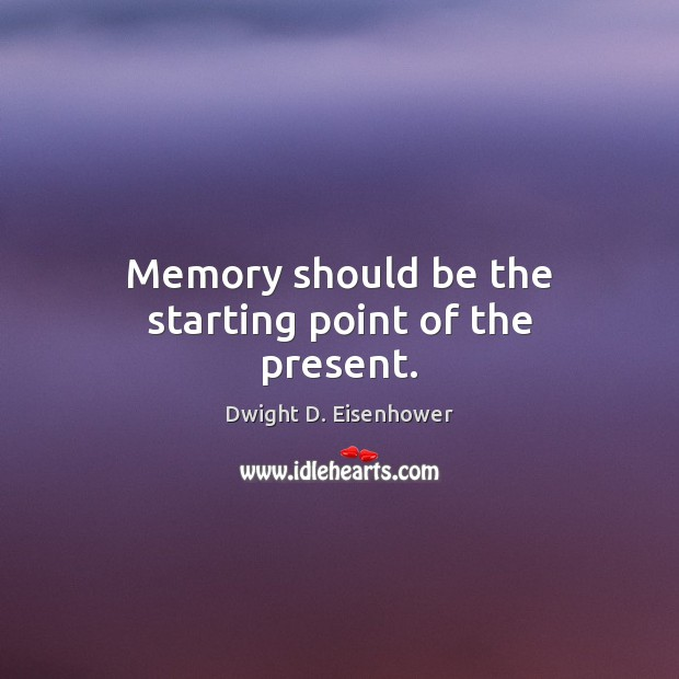 Memory should be the starting point of the present. Dwight D. Eisenhower Picture Quote