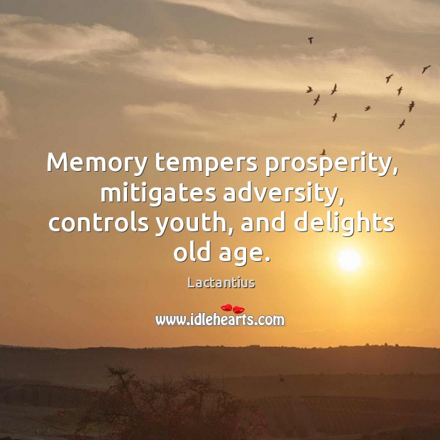 Memory tempers prosperity, mitigates adversity, controls youth, and delights old age. Lactantius Picture Quote