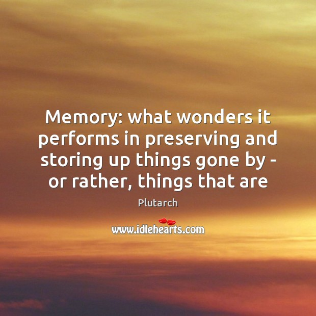 Memory: what wonders it performs in preserving and storing up things gone Image