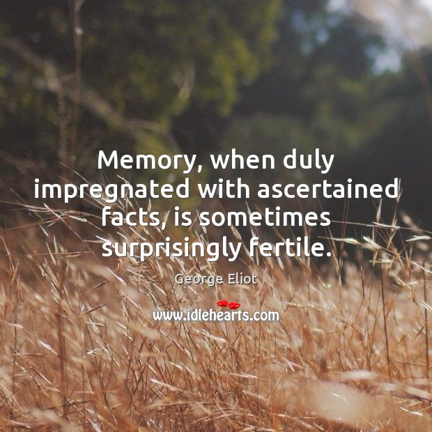 Image, Memory, when duly impregnated with ascertained facts, is sometimes surprisingly fertile.