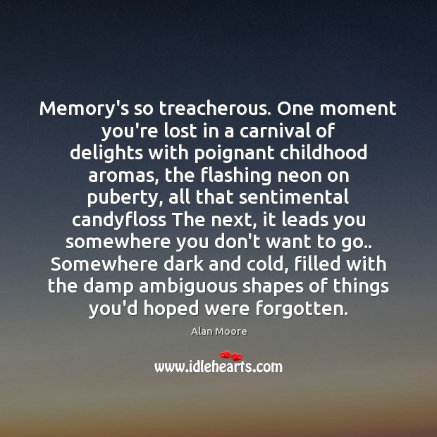 Memory's so treacherous. One moment you're lost in a carnival of delights Alan Moore Picture Quote