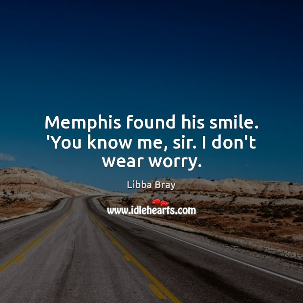 Image, Memphis found his smile. 'You know me, sir. I don't wear worry.