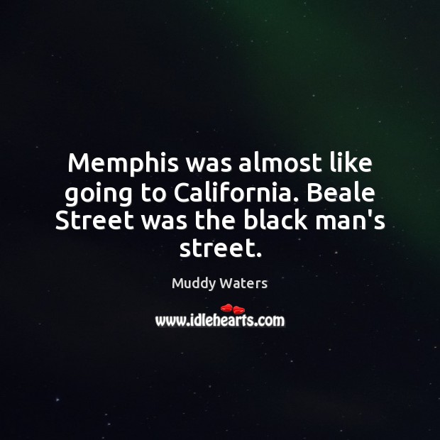 Memphis was almost like going to California. Beale Street was the black man's street. Muddy Waters Picture Quote