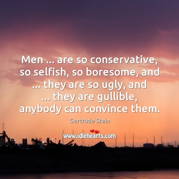 Men … are so conservative, so selfish, so boresome, and … they are so Selfish Quotes Image
